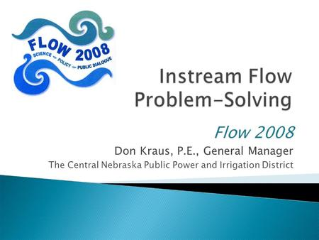 Flow 2008 Don Kraus, P.E., General Manager The Central Nebraska Public Power and Irrigation District.