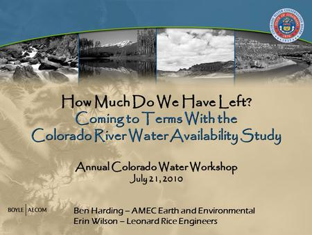 How Much Do We Have Left? Coming to Terms With the Colorado River Water Availability Study Annual Colorado Water Workshop July 21, 2010 Ben Harding – AMEC.