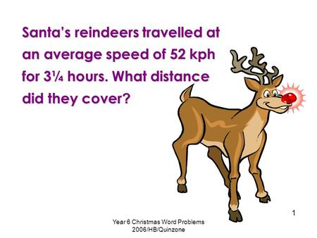 Year 6 Christmas Word Problems 2006/HB/Quinzone 1 Santa's reindeers travelled at an average speed of 52 kph for 3¼ hours. What distance did they cover.