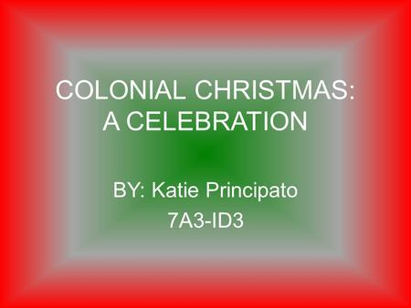 COLONIAL CHRISTMAS: A CELEBRATION BY: Katie Principato 7A3-ID3.