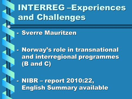 INTERREG –Experiences and Challenges -Sverre Mauritzen -Norway's role in transnational and interregional programmes (B and C) -NIBR – report 2010:22, English.