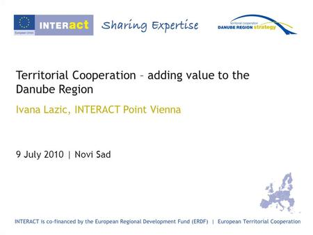 Territorial Cooperation – adding value to the Danube Region Ivana Lazic, INTERACT Point Vienna 9 July 2010 | Novi Sad.
