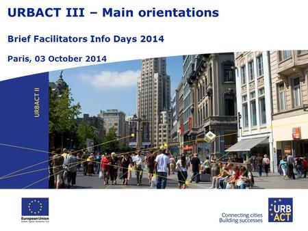 URBACT III – Main orientations Brief Facilitators Info Days 2014 Paris, 03 October 2014.