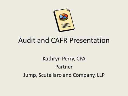 Audit and CAFR Presentation Kathryn Perry, CPA Partner Jump, Scutellaro and Company, LLP.