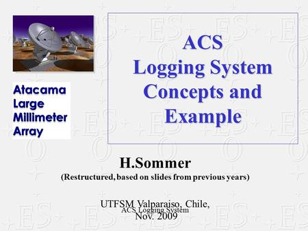 ACS Logging System Concepts and Example H.Sommer (Restructured, based on slides from previous years) UTFSM Valparaiso, Chile, Nov. 2009 ACS Logging System.