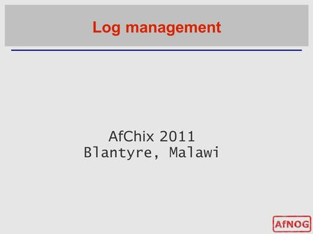 AfChix 2011 Blantyre, Malawi Log management. Log management and monitoring ■ What is log management and monitoring ? ● It's about keeping your logs in.