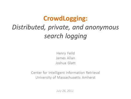 CrowdLogging: Distributed, private, and anonymous search logging Henry Feild James Allan Joshua Glatt Center for Intelligent Information Retrieval University.