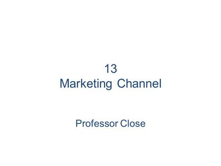 13 Marketing Channel Professor Close.