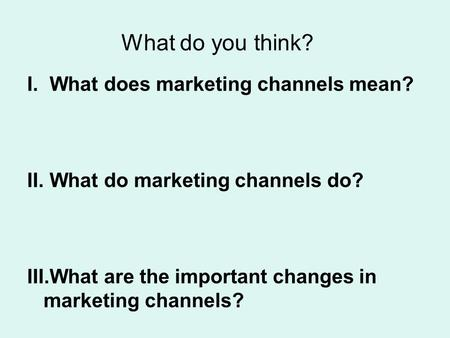 What do you think? I.What does marketing channels mean? II.What do marketing channels do? III.What are the important changes in marketing channels?