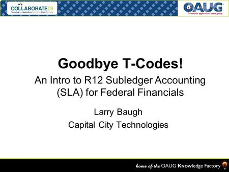 Goodbye T-Codes! An Intro to R12 Subledger Accounting (SLA) for Federal Financials OAUG FEDSIG Denver, CO 13-APR-08 Larry Baugh Capital City Technologies.