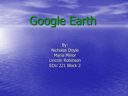 Google Earth By: Nicholas Doyle Maria Minor Lincoln Robinson EDU 221 Block 2.