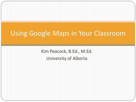 Kim Peacock, B.Ed., M.Ed. University of Alberta Using Google Maps in Your Classroom.