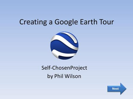Creating a Google Earth Tour Self-ChosenProject by Phil Wilson Next.