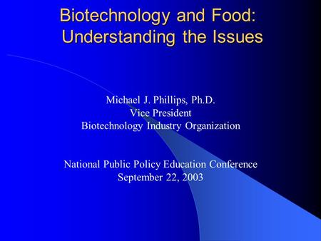 <strong>Biotechnology</strong> and Food: Understanding the Issues Michael J. Phillips, Ph.D. Vice President <strong>Biotechnology</strong> Industry Organization National Public Policy Education.