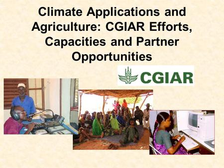 Climate Applications and Agriculture: CGIAR Efforts, Capacities and Partner Opportunities.