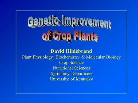 David Hildebrand Plant Physiology, Biochemistry & Molecular Biology Crop Science Nutritional Sciences Agronomy Department University of Kentucky.