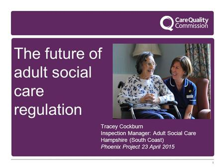 1 The future of adult social care regulation Tracey Cockburn Inspection Manager: Adult Social Care Hampshire (South Coast) Phoenix Project 23 April 2015.