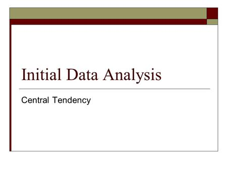 Initial Data Analysis Central Tendency. Outline  What is 'central tendency'?  Classic measures Mean, Median, Mode  What's an 'average'?  Properties.