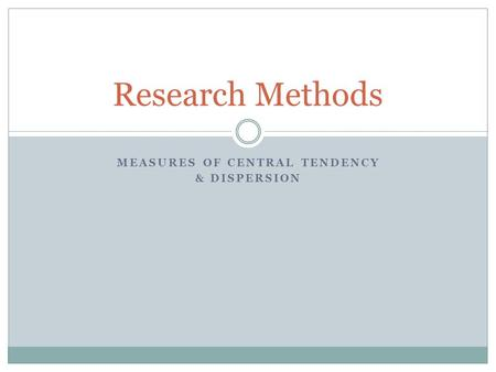 MEASURES OF CENTRAL TENDENCY & DISPERSION Research Methods.