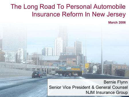 1 The Long Road To Personal Automobile Insurance Reform In New Jersey March 2006 Bernie Flynn Senior Vice President & General Counsel NJM Insurance Group.