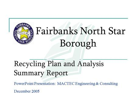 Recycling Plan and Analysis Summary Report PowerPoint Presentation: MACTEC Engineering & Consulting December 2005 Fairbanks North Star Borough.