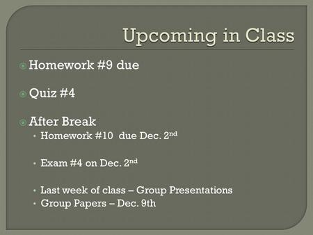  Homework #9 due  Quiz #4  After Break Homework #10 due Dec. 2 nd Exam #4 on Dec. 2 nd Last week of class – Group Presentations Group Papers – Dec.