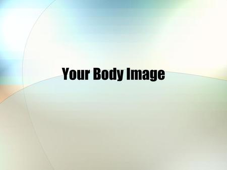 Your Body Image. Body Image What is body image? -The way you view yourself -Can be positive or negative.