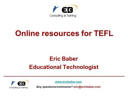 Online resources for TEFL Eric Baber Educational Technologist  Any questions/comments?