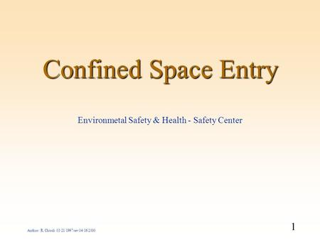 1 Author: R. Chiodi 03/21/1997 rev 04/16/2000 Confined Space Entry Environmetal Safety & Health - Safety Center.
