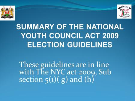 These guidelines are in line with The NYC act 2009, Sub section 5(1)( g) and (h) SUMMARY OF THE NATIONAL YOUTH COUNCIL ACT 2009 ELECTION GUIDELINES.