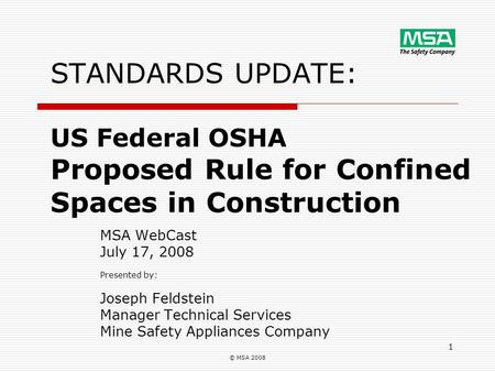 © MSA 2008 1 STANDARDS UPDATE: US Federal OSHA Proposed Rule for Confined Spaces in Construction MSA WebCast July 17, 2008 Presented by: Joseph Feldstein.