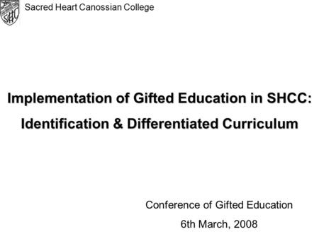 Sacred Heart Canossian College Implementation of Gifted Education in SHCC: Identification & Differentiated Curriculum Conference of Gifted Education 6th.
