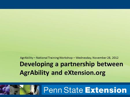 Developing a partnership between AgrAbility and eXtension.org AgrAbility – National Training Workshop – Wednesday, November 28, 2012.