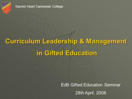 Sacred Heart Canossian College Curriculum Leadership & Management in Gifted Education in Gifted Education EdB Gifted Education Seminar 28th April, 2008.