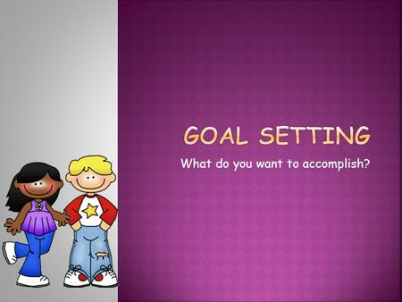 What do you want to accomplish?.  You set a goal whenever you say, I want to... Your goal might be that you want to get a pet dog, that you want to.