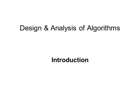 Design & Analysis of Algorithms Introduction. Introduction Algorithms are the ideas behind computer programs. An algorithm is the thing which stays the.