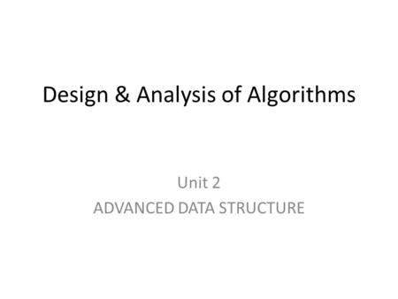 Design & Analysis of Algorithms Unit 2 ADVANCED DATA STRUCTURE.