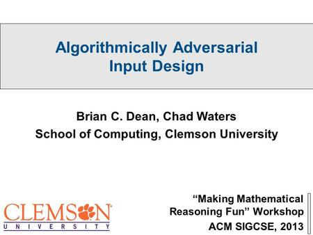 "Algorithmically Adversarial Input Design ""Making Mathematical Reasoning Fun"" Workshop ACM SIGCSE, 2013 Brian C. Dean, Chad Waters School of Computing,"