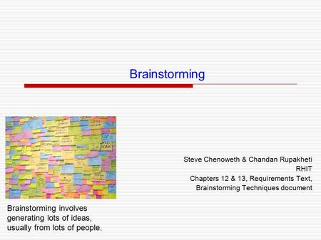 Brainstorming Steve Chenoweth & Chandan Rupakheti RHIT Chapters 12 & 13, Requirements Text, Brainstorming Techniques document Brainstorming involves generating.