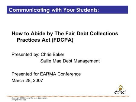 Copyright 2005 General Revenue Corporation. All rights reserved. Communicating with Your Students: How to Abide by The Fair Debt Collections Practices.