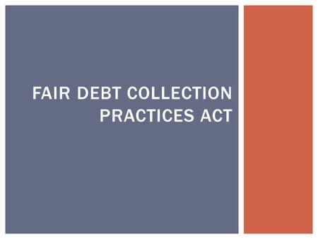 FAIR DEBT COLLECTION PRACTICES ACT.  Applies only to the activities of debt collectors.  Credit unions are generally exempt.  Applies only to consumer.