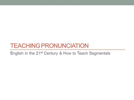 TEACHING PRONUNCIATION English in the 21 st Century & How to Teach Segmentals.