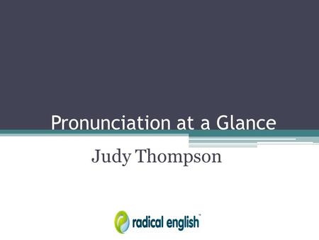 Pronunciation at a Glance Judy Thompson. The Problem with English Letters don't represent sounds. No one knows what words sound like from reading them: