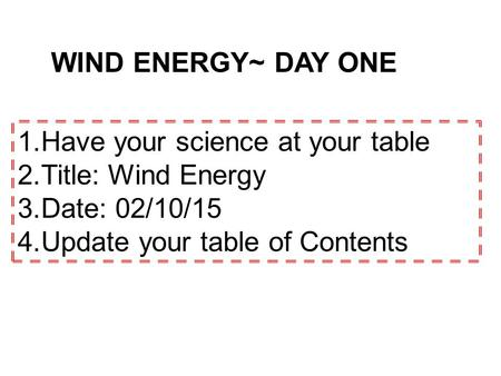 WIND ENERGY~ DAY ONE 1.Have your science at your table 2.Title: Wind Energy 3.Date: 02/10/15 4.Update your table of Contents.