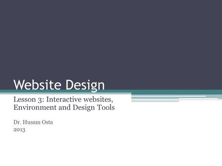 Website Design Lesson 3: Interactive websites, Environment and Design Tools Dr. Husam Osta 2013.
