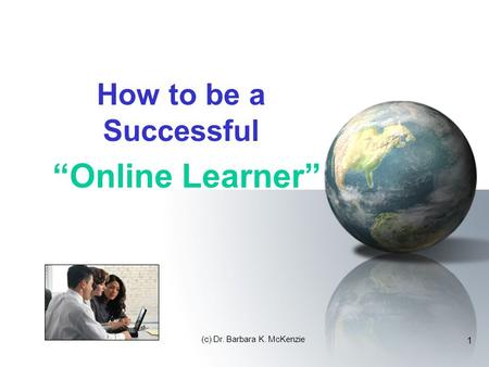 "(c) Dr. Barbara K. McKenzie 1 How to be a Successful ""Online Learner"""