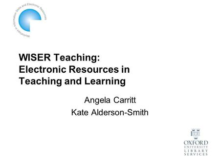 WISER Teaching: Electronic Resources in Teaching and Learning Angela Carritt Kate Alderson-Smith.