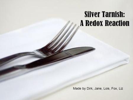 Silver Tarnish: A Redox Reaction Made by Dirk, Jane, Lois, Fox, Liz.