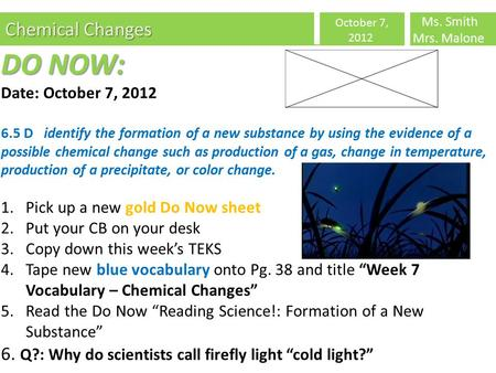Chemical Changes October 7, 2012 Ms. Smith Mrs. Malone DO NOW: Date: October 7, 2012 6.5 D identify the formation of a new substance by using the evidence.