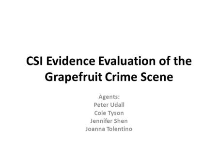 CSI Evidence Evaluation of the Grapefruit Crime Scene Agents: Peter Udall Cole Tyson Jennifer Shen Joanna Tolentino.